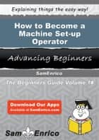 How to Become a Machine Set-up Operator - How to Become a Machine Set-up Operator ebook by Brice Dunbar