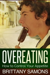 Overeating - How to Control Your Appetite ebook by Brittany Samons