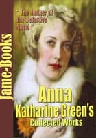Anna Katharine Green's Collected Works - (31 Works) ebook by Anna Katharine Green