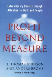 Profit Beyond Measure - Extraordinary Results through Attention to Work and People ebook by H. Thomas Johnson,Anders Broms,Peter M. Senge