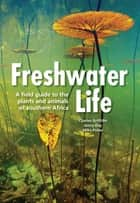Freshwater Life - A field guide to the plants and animals of southern Africa ebook by Charles Griffiths