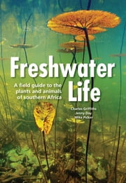 Freshwater Life - A field guide to the plants and animals of southern Africa ebook by Charles Griffiths,Mike Picker,Jenny Day