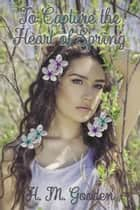 To Capture the Heart of Spring eBook by H. M. Gooden