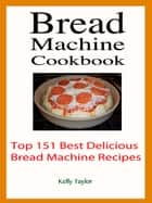 Bread Machine Cookbook : Top 151 Best Delicious Bread Machine Recipes 電子書 by Kelly Taylor