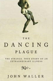 Dancing Plague - The Strange, True Story of an Extraordinary Illness ebook by John Waller