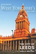 Exploring West Yorkshire's History: The City of Leeds ebook by Nigel A. Ibbotson