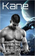 Kane - Galactic Cyborg Heat Series, #6 ebook by Jessie Rose Case