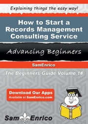 How to Start a Records Management Consulting Service Business - How to Start a Records Management Consulting Service Business ebook by Adolfo Gunther