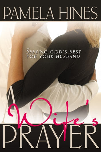 A Wife's Prayer - Seeking God's Best for Your Husband ebook by Pamela Hines
