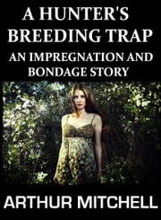 A Hunter's Breeding Trap: An Impregnation and Bondage Story (Virgin Breeding Erotica) ebook by Arthur Mitchell