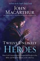 Twelve Unlikely Heroes - How God Commissioned Unexpected People in the Bible and What He Wants to Do with You ebook by