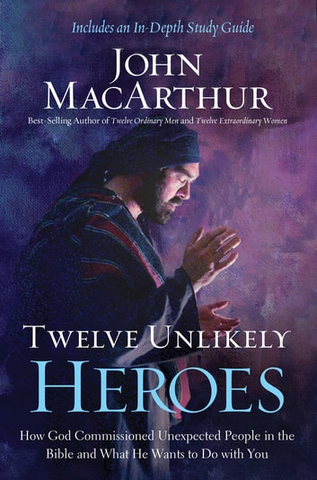 Twelve Unlikely Heroes - How God Commissioned Unexpected People in the Bible and What He Wants to Do with You ebook by John F. MacArthur