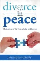 Divorce in Peace: Alternatives to War from a Judge and Lawyer ebook by John,Laura Roach