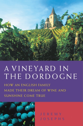 A Vineyard in the Dordogne - How an English Family Made Their Dream of Wine, Good Food and Sunshine Come True ebook by Jeremy Josephs