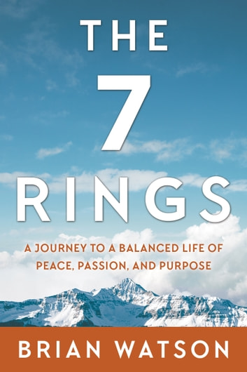 The 7 Rings - A Journey to a Balanced Life of Peace, Passion, And Purpose ebook by Brian Watson