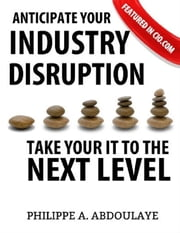 Anticipate Industry Disruption Take Your IT to the Next Level ebook by Philippe A. Abdoulaye
