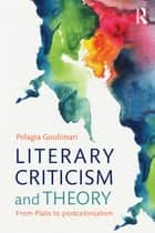 Literary Criticism and Theory - From Plato to Postcolonialism ebook by Pelagia Goulimari