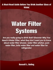 Water Filter Systems - Are you really going to drink that? Discover Why You Need A Water Filter, what they don't want you to know about water filter shower, water filter pitcher, pure water filter, brita water filter and water filter for refrigerator ebook by Russell Boling