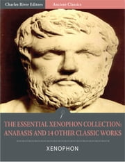 The Essential Xenophon Collection: Anabasis and 14 Other Classic Works (Illustrated) ebook by Xenophon