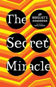 The Secret Miracle - The Novelist's Handbook ebook by Daniel Alarcon