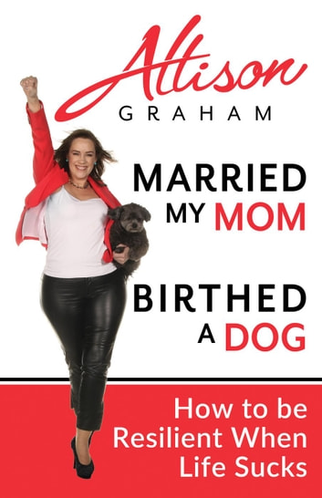 Married My Mom Birthed A Dog: How to be Resilient When Life Sucks ebook by Allison Graham