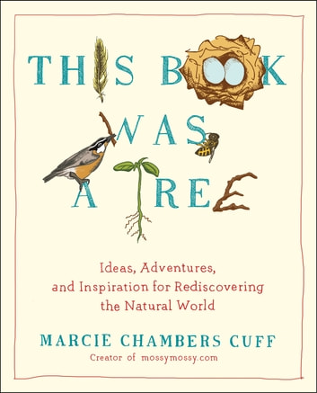 This Book Was a Tree - Ideas, Adventures, and Inspiration for Rediscovering the Natural World ebook by Marcie Chambers Cuff