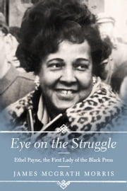 Eye On the Struggle - Ethel Payne, the First Lady of the Black Press ebook by James McGrath Morris