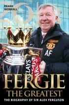 Fergie The Greatest - The Biography of Alex Ferguson ebook by Frank Worrall