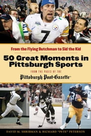 50 Great Moments in Pittsburgh Sports: From the Flying Dutchman to Sid the Kid ebook by Shribman, David M.
