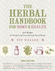 The Herbal Handbook for Home and Health - 501 Recipes for Healthy Living, Green Cleaning, and Natural Beauty ebook by Pip Waller