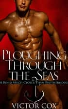 Ploughing Through the Seas - Gay Military Erotica ebook by Victor Cox