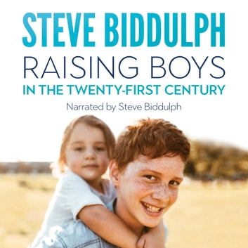 Raising Boys in the 21st Century - How to help our boys become open-hearted, kind and strong men audiobook by Steve Biddulph