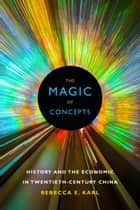 The Magic of Concepts - History and the Economic in Twentieth-Century China ebook by Rebecca E. Karl