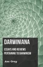 Darwiniana: Essays and Reviews Pertaining to Darwinism ebook by