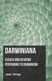 Darwiniana: Essays and Reviews Pertaining to Darwinism ebook by Asa Gray