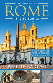 The History of Rome in 12 Buildings - A Travel Companion to the Hidden Secrets of The Eternal City ebook by Phillip Barlag