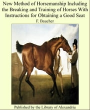 New Method of Horsemanship Including the Breakiwith Instructions for Obtaining a Good Seat ebook by F. Baucher