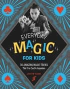 Every Day Magic for Kids - 30 Amazing Magic Tricks That You Can Do Anywhere ebook by Justin Flom