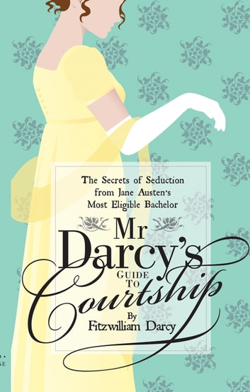 Mr Darcy's Guide to Courtship - The Secrets of Seduction from Jane Austen's Most Eligible Bachelor ebook by Emily Brand