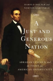 A Just and Generous Nation - Abraham Lincoln and the Fight for American Opportunity ebook by Harold Holzer,Norton Garfinkle