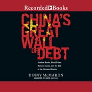 China's Great Wall of Debt - Shadow Banks, Ghost Cities, Massive Loans, and the End of the Chinese Miracle audiobook by Dinny McMahon