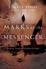 Marks of the Messenger: Knowing, Living and Speaking the Gospel - Knowing, Living and Speaking the Gospel ebook by J. Mack Stiles,Mark Dever