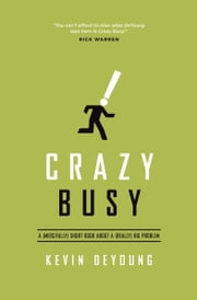 Crazy Busy - A (Mercifully) Short Book about a (Really) Big Problem ebook by Kevin DeYoung