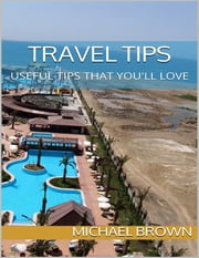 Travel Tips: Useful Tips That You'll Love ebook by Michael Brown