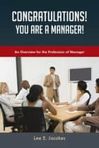 Congratulations! You Are a Manager - An Overview for the Profession of Manager ebook by Lee E. Jacokes