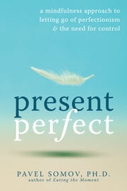 Present Perfect - A Mindfulness Approach to Letting Go of Perfectionism and the Need for Control ebook by Pavel Somov