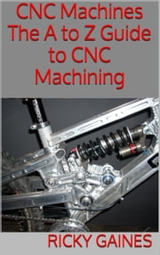 CNC Machines: The A to Z Guide to CNC Machining ebook by Ricky Gaines