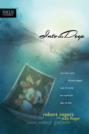 Into the Deep - One Man's Story of How Tragedy Took His Family but Could Not Take His Faith ebook by Robert T. Rogers,Stan Finger