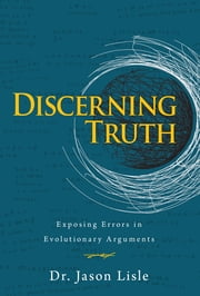 Discerning Truth - Exposing Errors in Evolutionary Arguments ebook by Dr. Jason Lisle