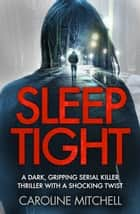Sleep Tight - A dark, gripping serial killer thriller with a shocking twist eBook by Caroline Mitchell